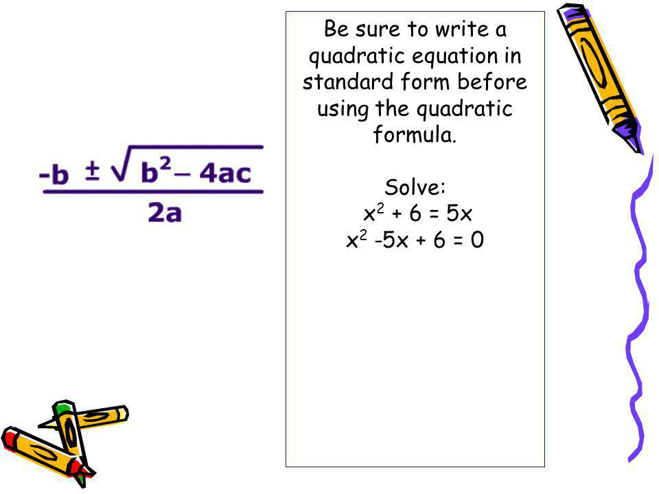 Be sure to write a quadratic equation in standard form before using the quadratic formula.