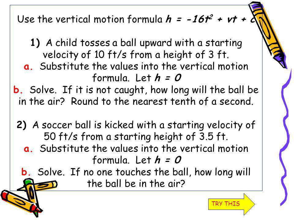 Use the vertical motion formula h = -16t2 + vt + c 1) A child tosses a ball upward with a starting velocity of 10 ft/s from a height of 3 ft. a. Substitute the values into the vertical motion formula. Let h = 0 b. Solve. If it is not caught, how long will the ball be in the air Round to the nearest tenth of a second. 2) A soccer ball is kicked with a starting velocity of 50 ft/s from a starting height of 3.5 ft. a. Substitute the values into the vertical motion formula. Let h = 0 b. Solve. If no one touches the ball, how long will the ball be in the air