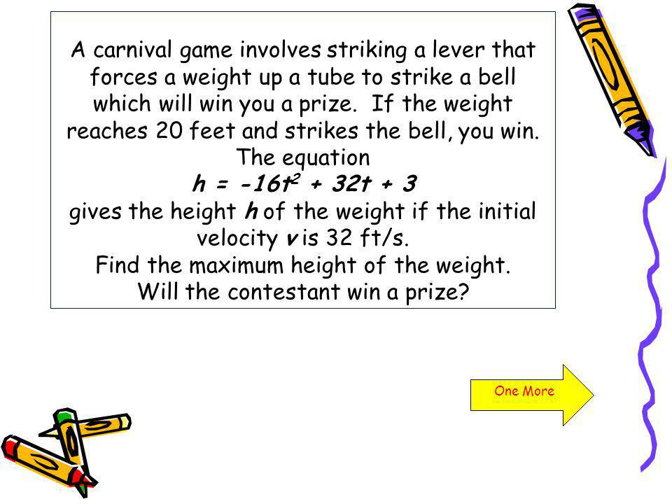 A carnival game involves striking a lever that forces a weight up a tube to strike a bell which will win you a prize. If the weight reaches 20 feet and strikes the bell, you win. The equation h = -16t2 + 32t + 3 gives the height h of the weight if the initial velocity v is 32 ft/s. Find the maximum height of the weight. Will the contestant win a prize