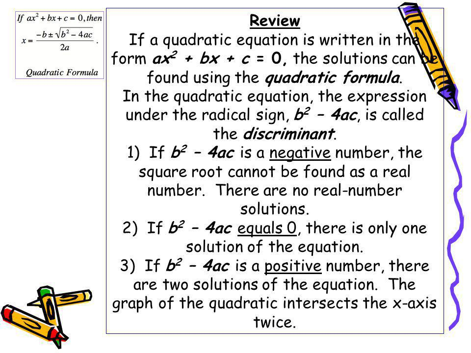 Review If a quadratic equation is written in the form ax2 + bx + c = 0, the solutions can be found using the quadratic formula.