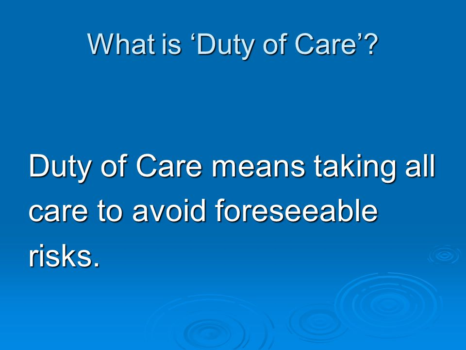 Duty of Care means taking all care to avoid foreseeable risks.