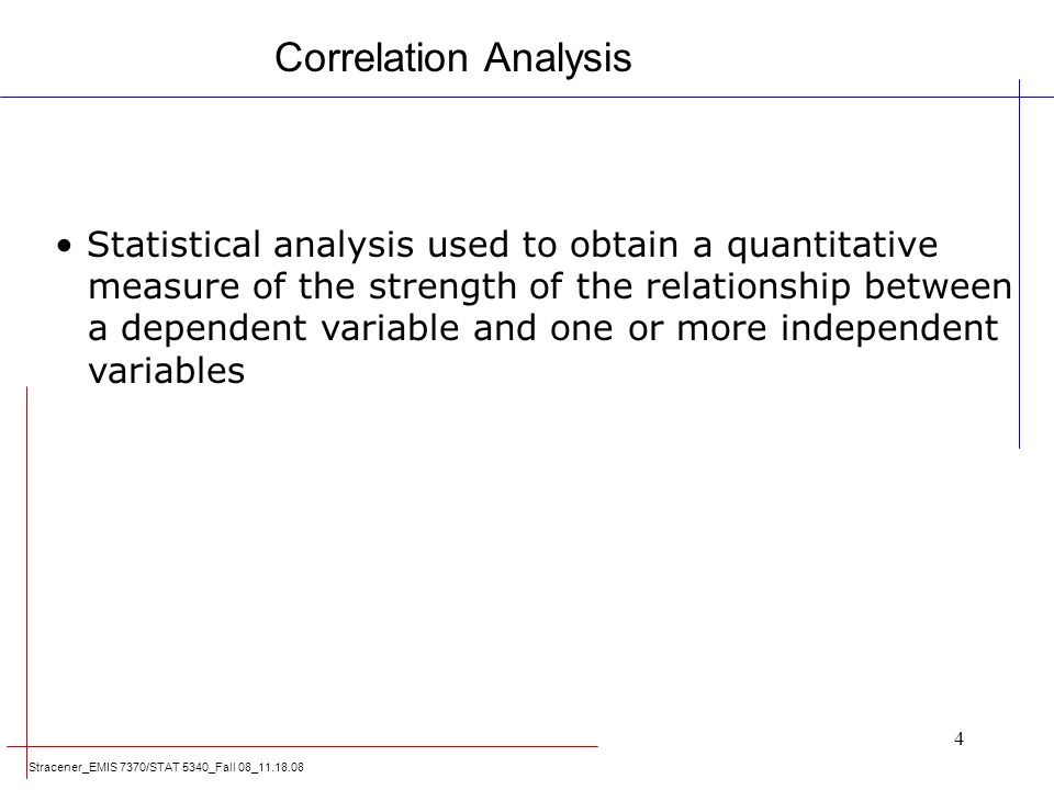 Correlation Analysis Statistical analysis used to obtain a quantitative. measure of the strength of the relationship between.