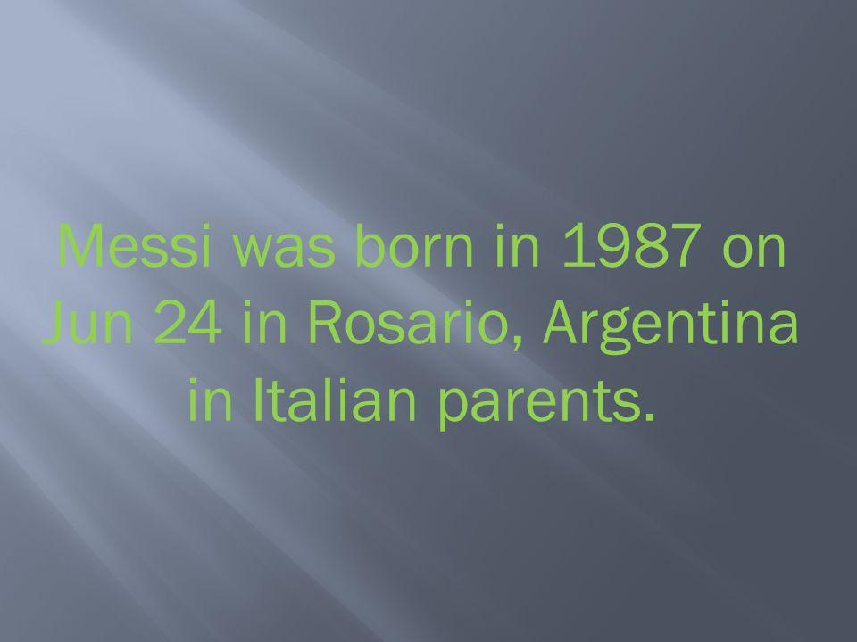 Messi was born in 1987 on Jun 24 in Rosario, Argentina in Italian parents.