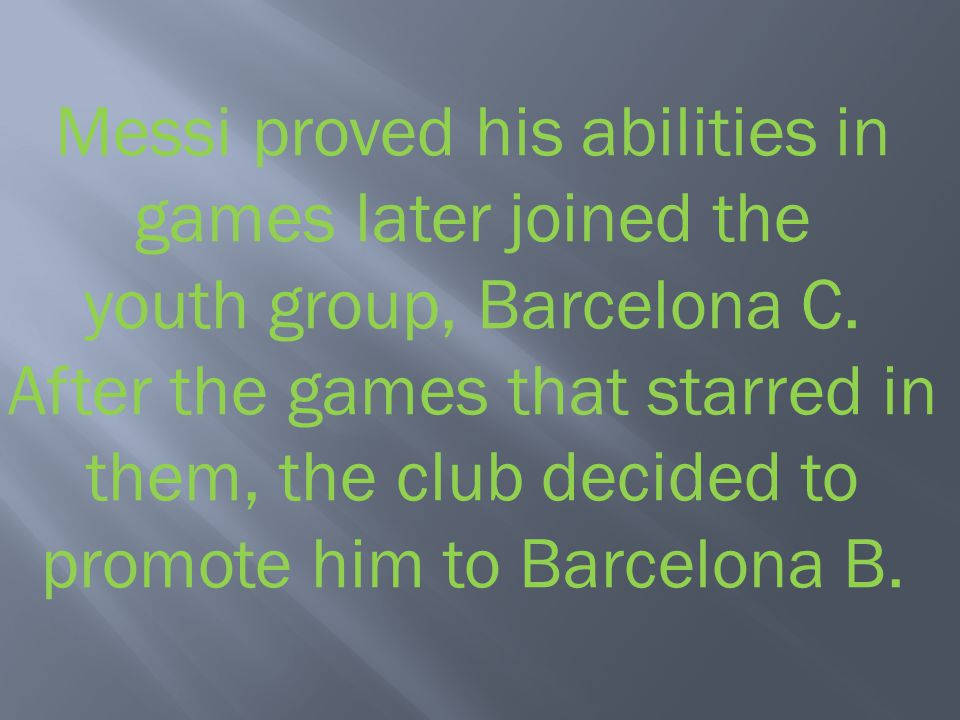 Messi proved his abilities in games later joined the youth group, Barcelona C.