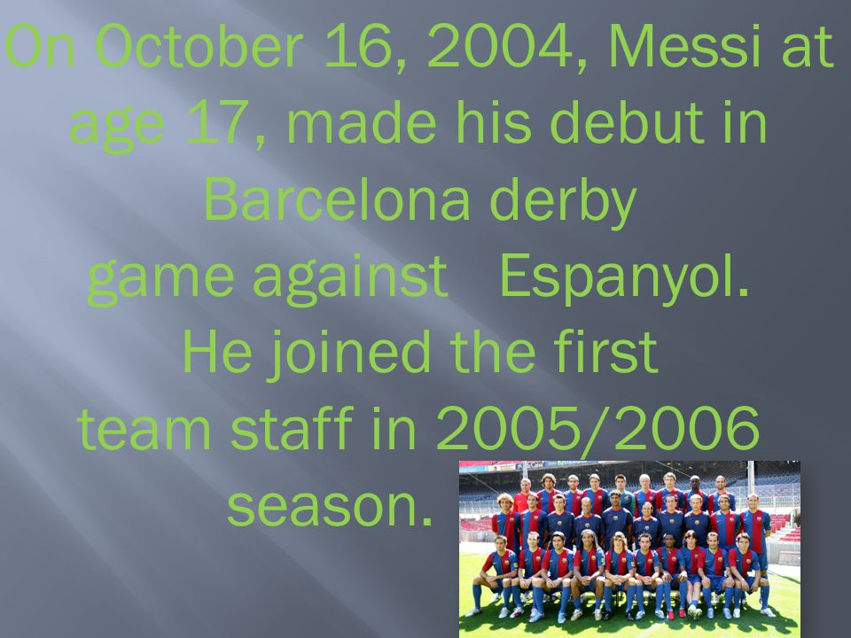 On October 16, 2004, Messi at age 17, made ​​his debut in Barcelona derby game against Espanyol.