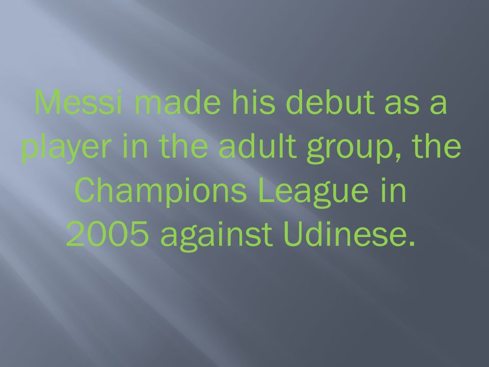 Messi made his debut as a player in the adult group, the Champions League in 2005 against Udinese.