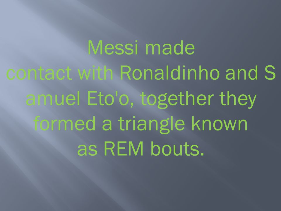 Messi made contact with Ronaldinho and Samuel Eto o, together they formed a triangle known as REM bouts.