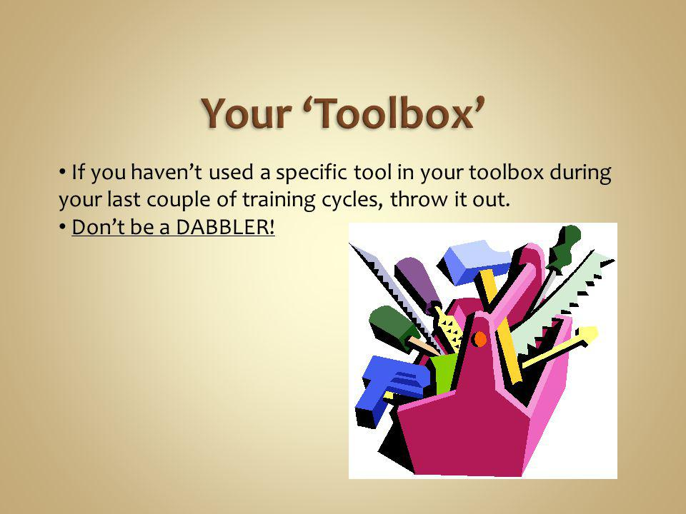 Your 'Toolbox' If you haven't used a specific tool in your toolbox during your last couple of training cycles, throw it out.