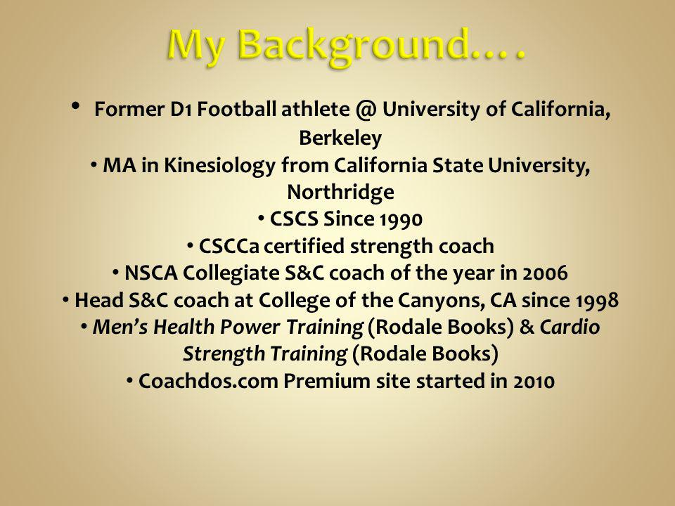 My Background…. Former D1 Football athlete @ University of California, Berkeley. MA in Kinesiology from California State University, Northridge.
