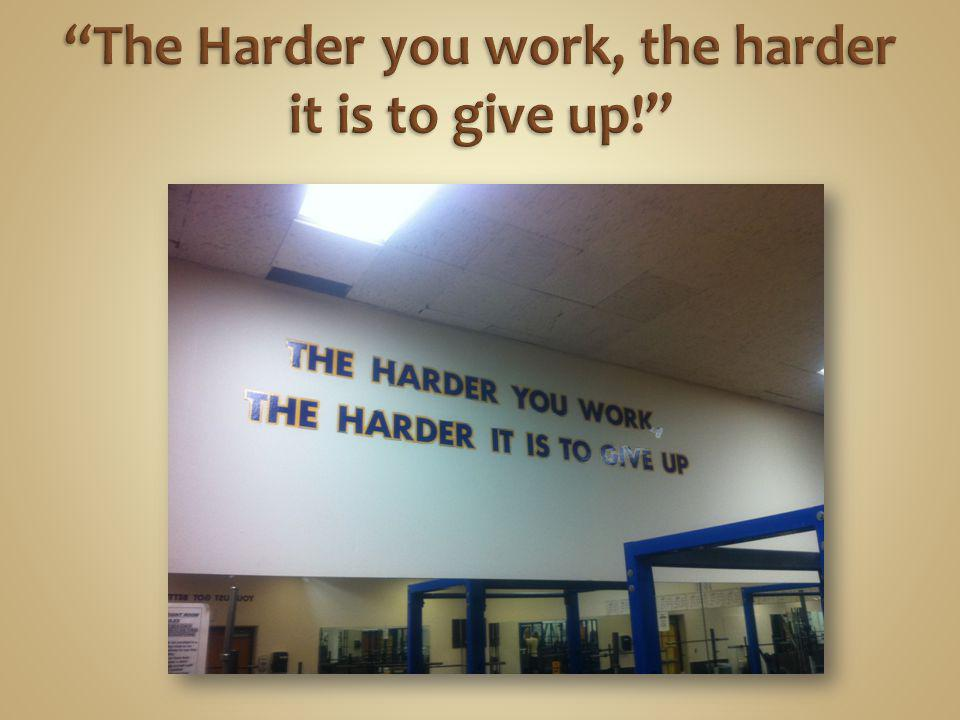 The Harder you work, the harder it is to give up!