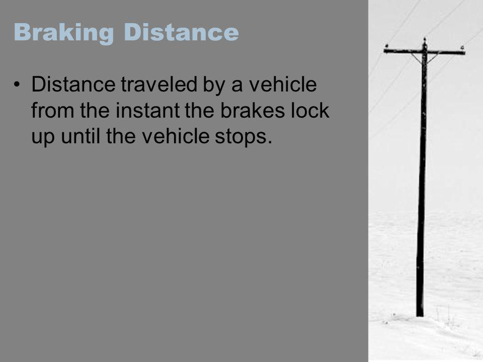 Braking Distance Distance traveled by a vehicle from the instant the brakes lock up until the vehicle stops.