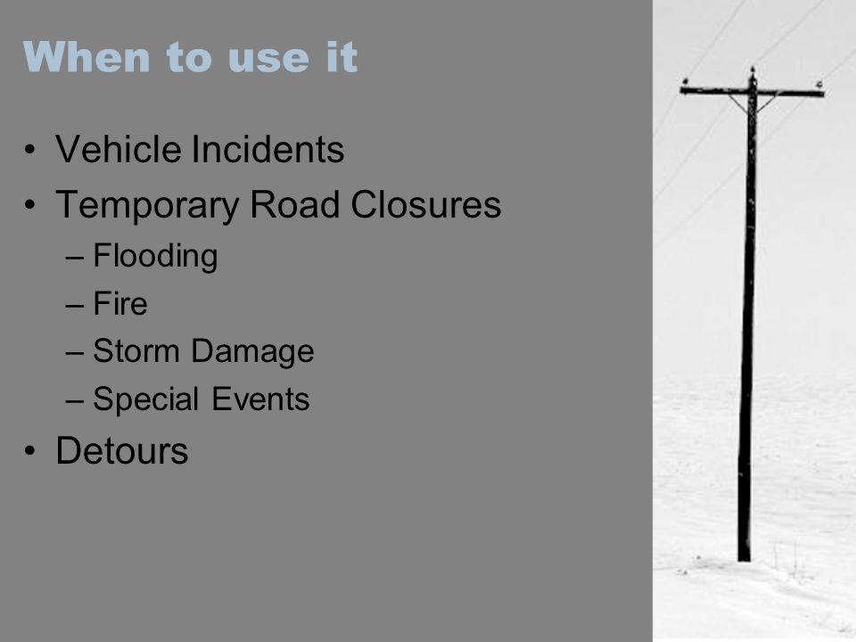 When to use it Vehicle Incidents Temporary Road Closures Detours