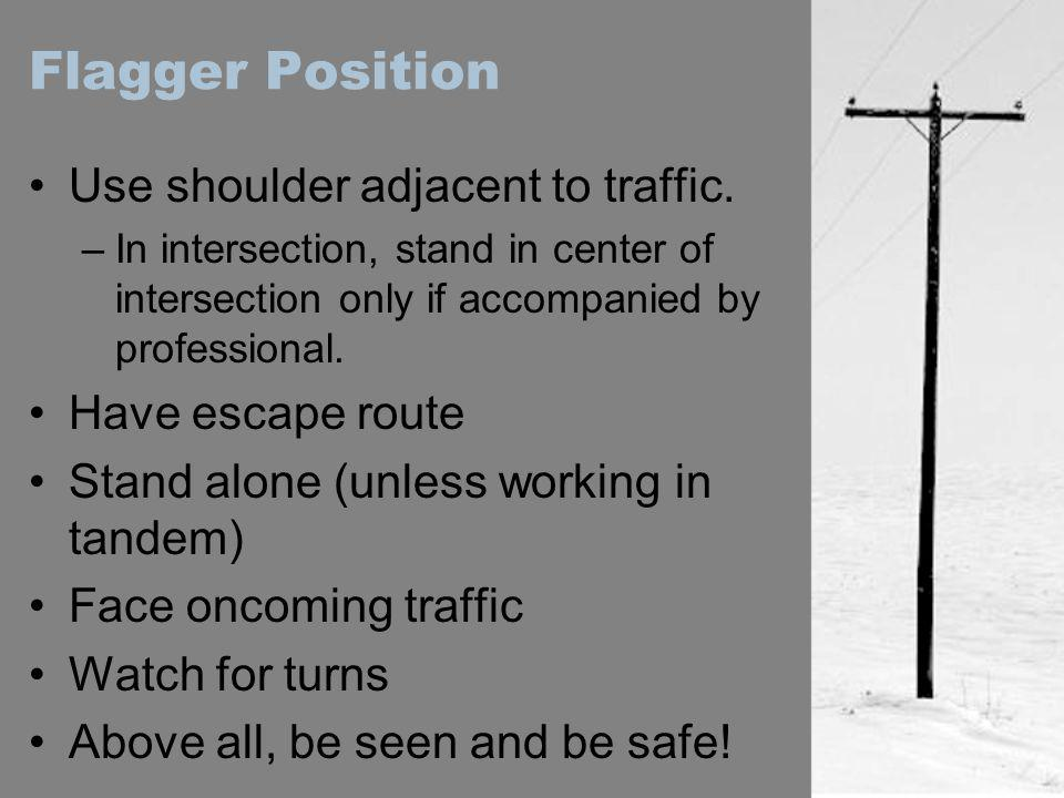 Flagger Position Use shoulder adjacent to traffic. Have escape route