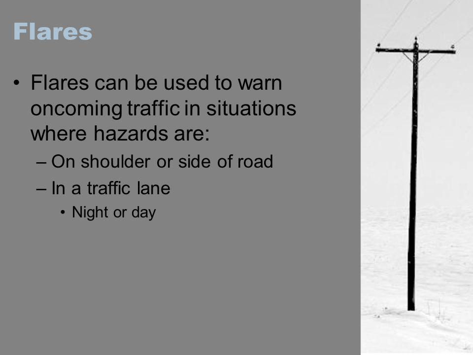 Flares Flares can be used to warn oncoming traffic in situations where hazards are: On shoulder or side of road.