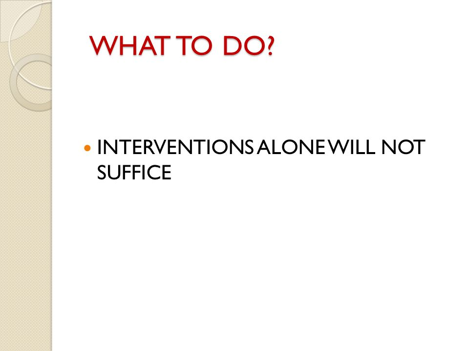 WHAT TO DO INTERVENTIONS ALONE WILL NOT SUFFICE