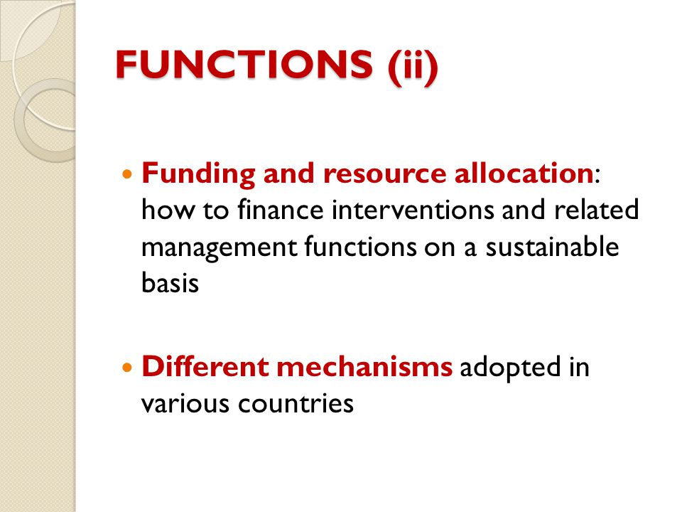 FUNCTIONS (ii) Funding and resource allocation: how to finance interventions and related management functions on a sustainable basis.