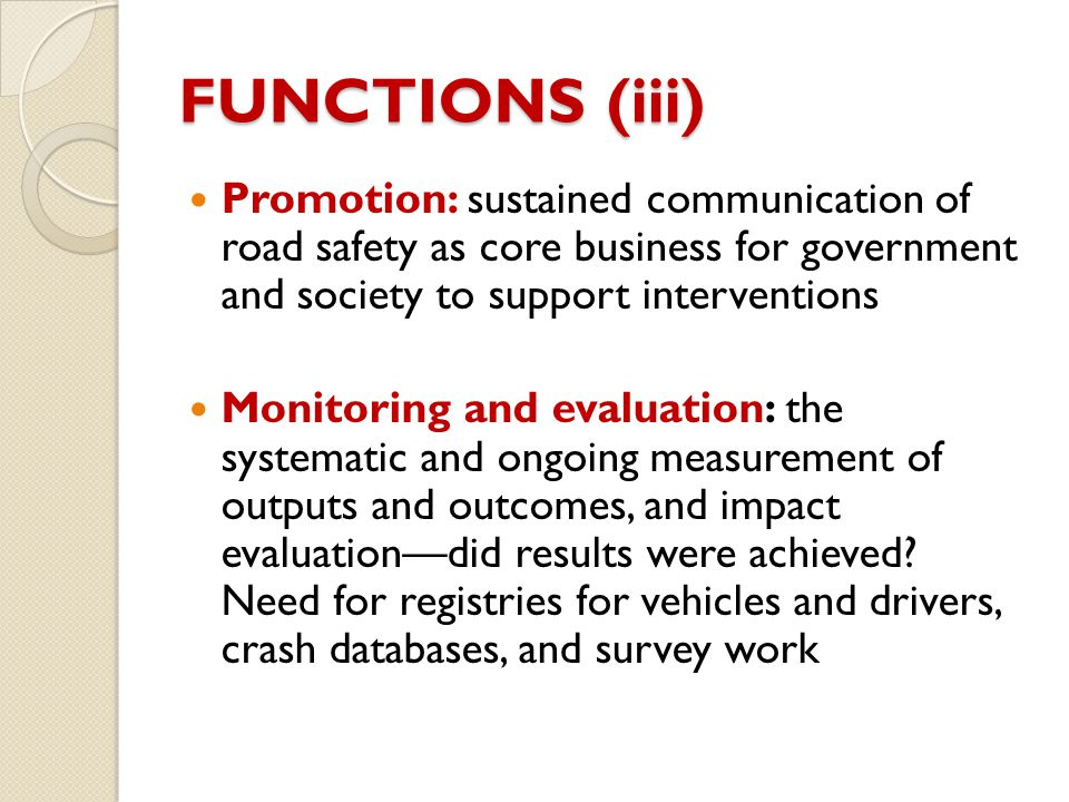FUNCTIONS (iii) Promotion: sustained communication of road safety as core business for government and society to support interventions.