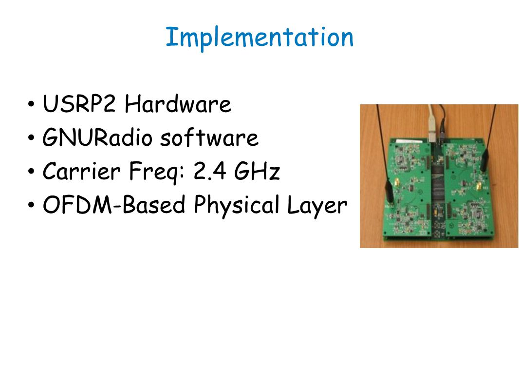Implementation USRP2 Hardware GNURadio software Carrier Freq: 2.4 GHz