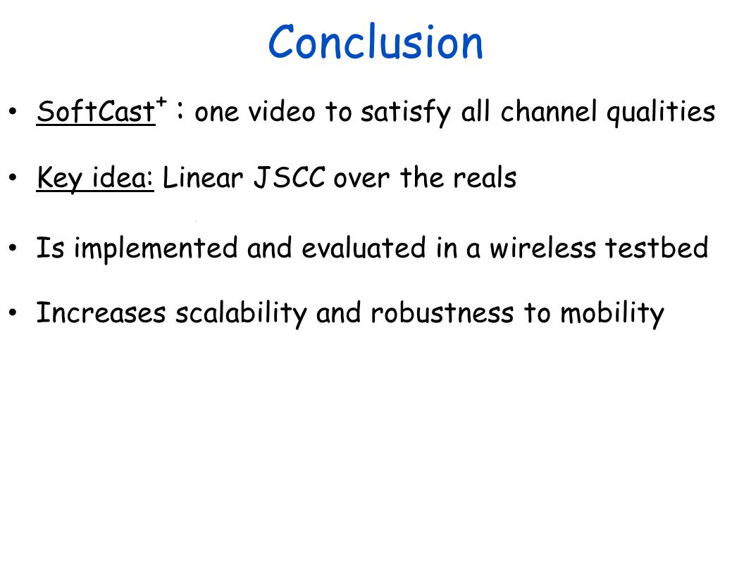 Conclusion SoftCast+ : one video to satisfy all channel qualities