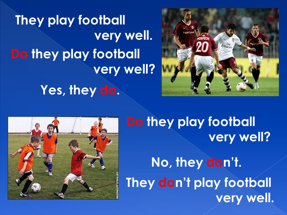 They play football very well. Do they play football. very well Yes, they do. Do they play football.