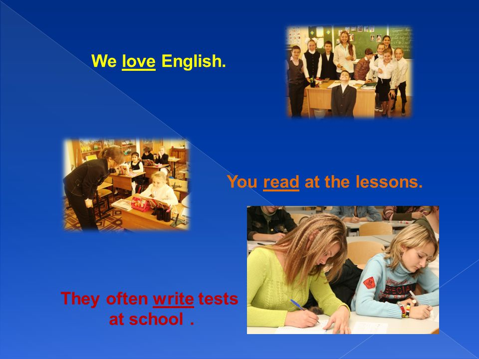 We love English. You read at the lessons. They often write tests at school .