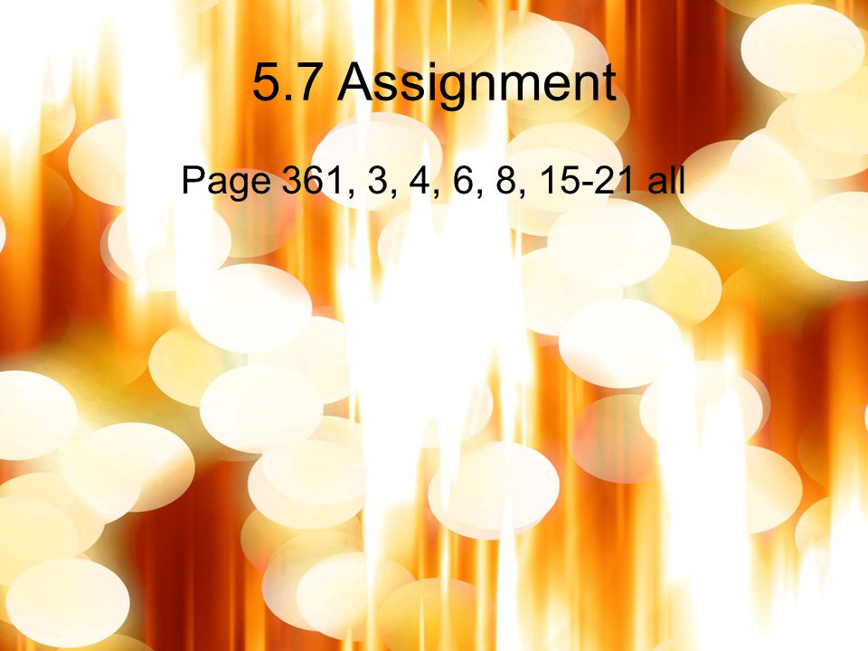 5.7 Assignment Page 361, 3, 4, 6, 8, 15-21 all