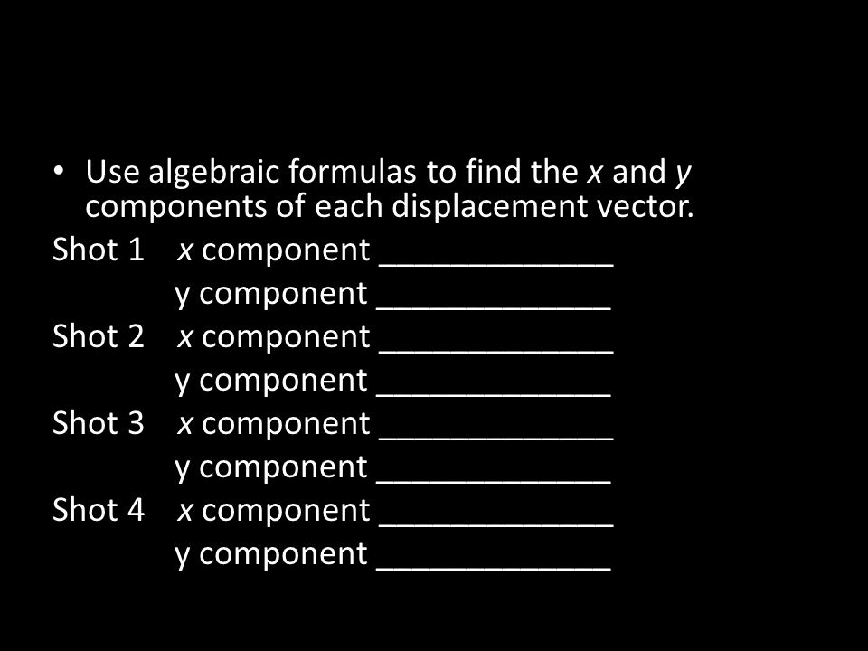 Use algebraic formulas to find the x and y components of each displacement vector.
