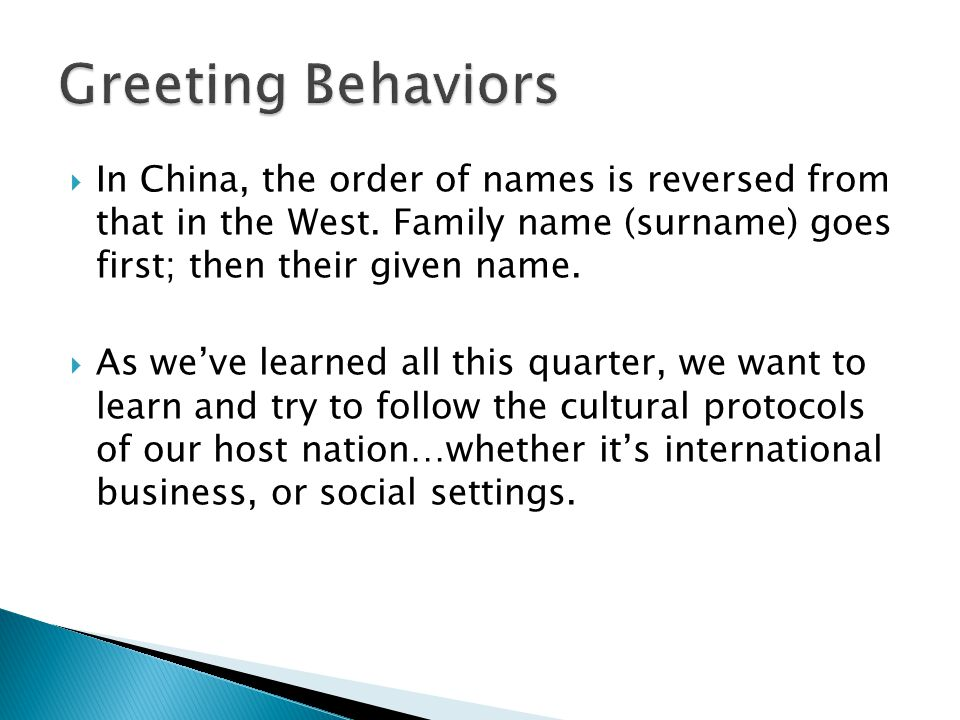 Greeting Behaviors In China, the order of names is reversed from that in the West. Family name (surname) goes first; then their given name.