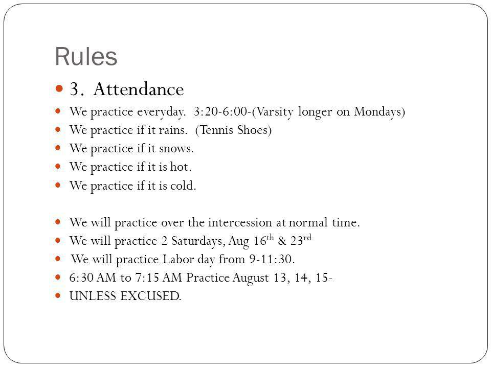 Rules 3. Attendance. We practice everyday. 3:20-6:00-(Varsity longer on Mondays) We practice if it rains. (Tennis Shoes)