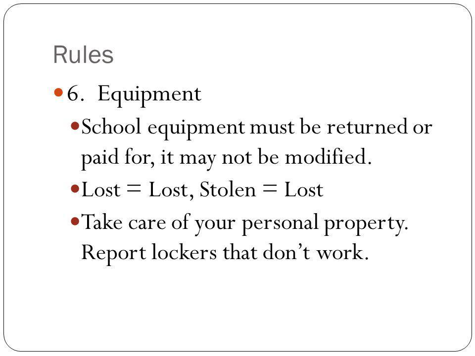 Rules 6. Equipment. School equipment must be returned or paid for, it may not be modified. Lost = Lost, Stolen = Lost.