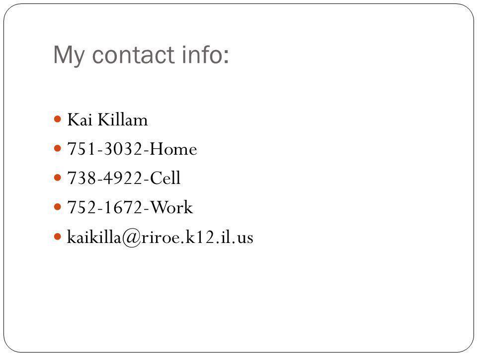 My contact info: Kai Killam 751-3032-Home 738-4922-Cell 752-1672-Work kaikilla@riroe.k12.il.us
