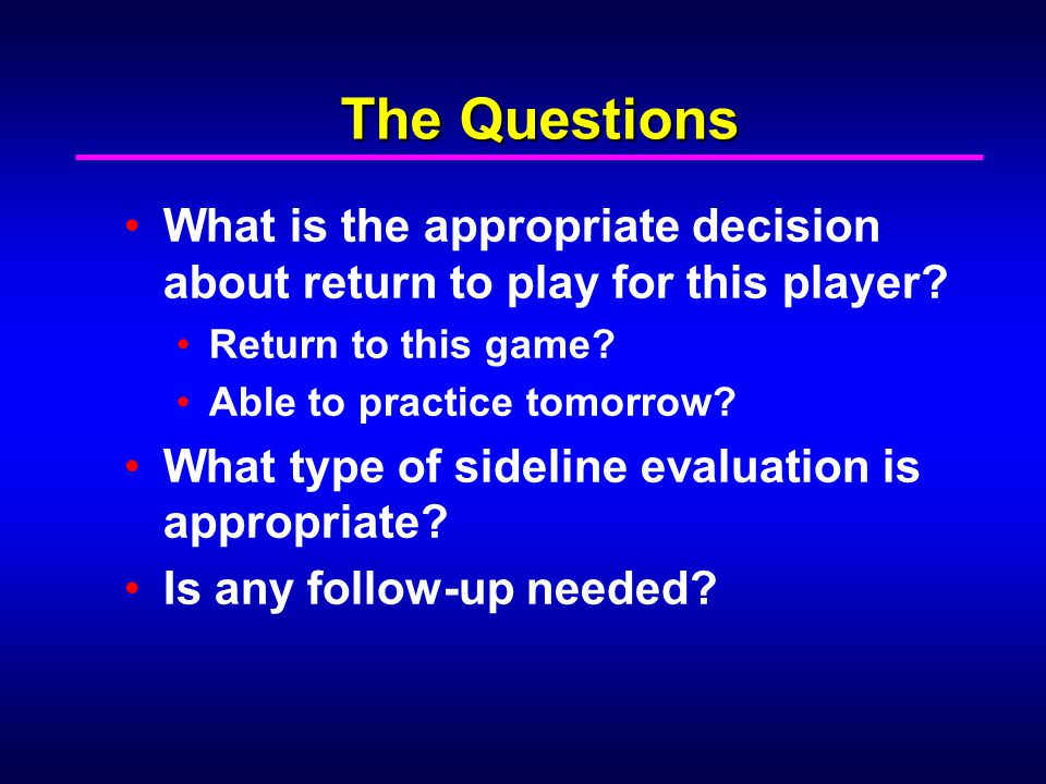 The Questions What is the appropriate decision about return to play for this player Return to this game