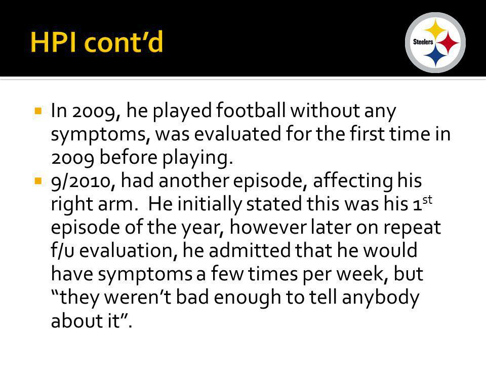 HPI cont'd In 2009, he played football without any symptoms, was evaluated for the first time in 2009 before playing.