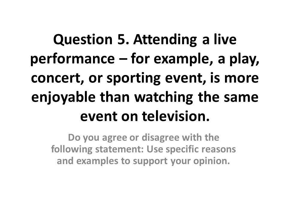 Question 5. Attending a live performance – for example, a play, concert, or sporting event, is more enjoyable than watching the same event on television.