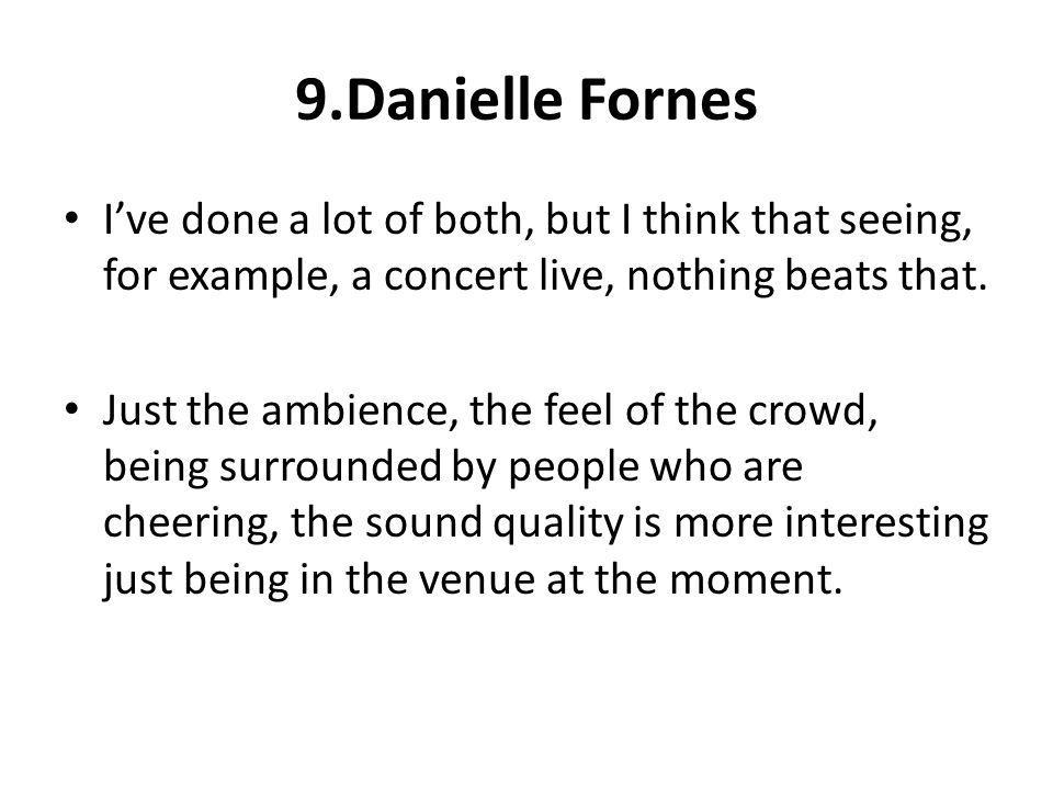 9.Danielle Fornes I've done a lot of both, but I think that seeing, for example, a concert live, nothing beats that.