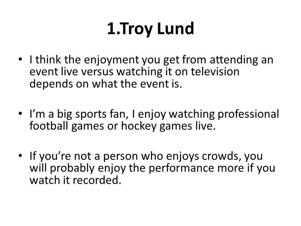 1.Troy Lund I think the enjoyment you get from attending an event live versus watching it on television depends on what the event is.