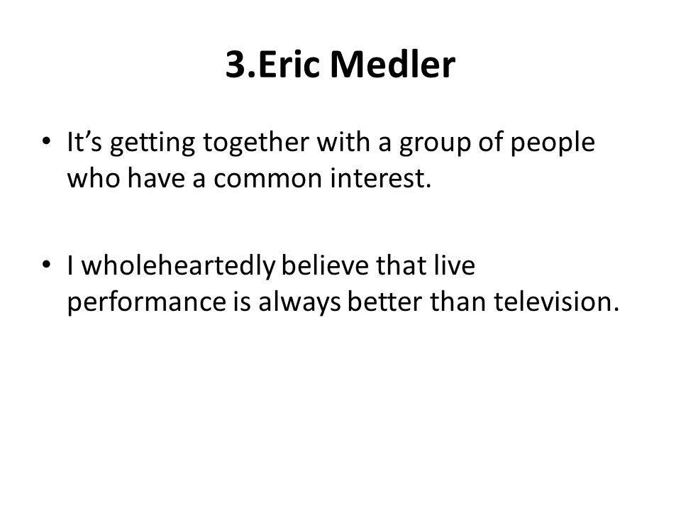 3.Eric Medler It's getting together with a group of people who have a common interest.