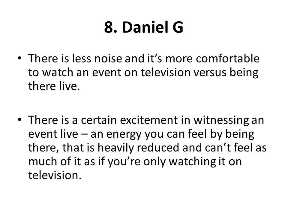 8. Daniel G There is less noise and it's more comfortable to watch an event on television versus being there live.