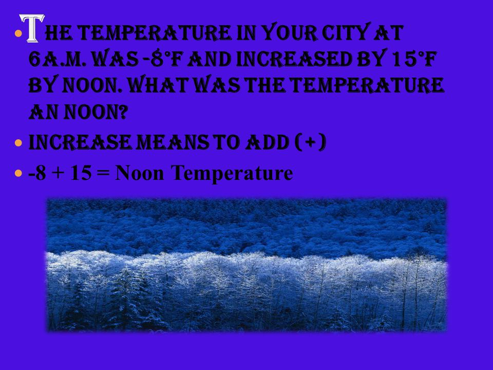 T he temperature in your city at 6A.M. was -8°F and increased by 15°F by noon. What was the temperature an noon