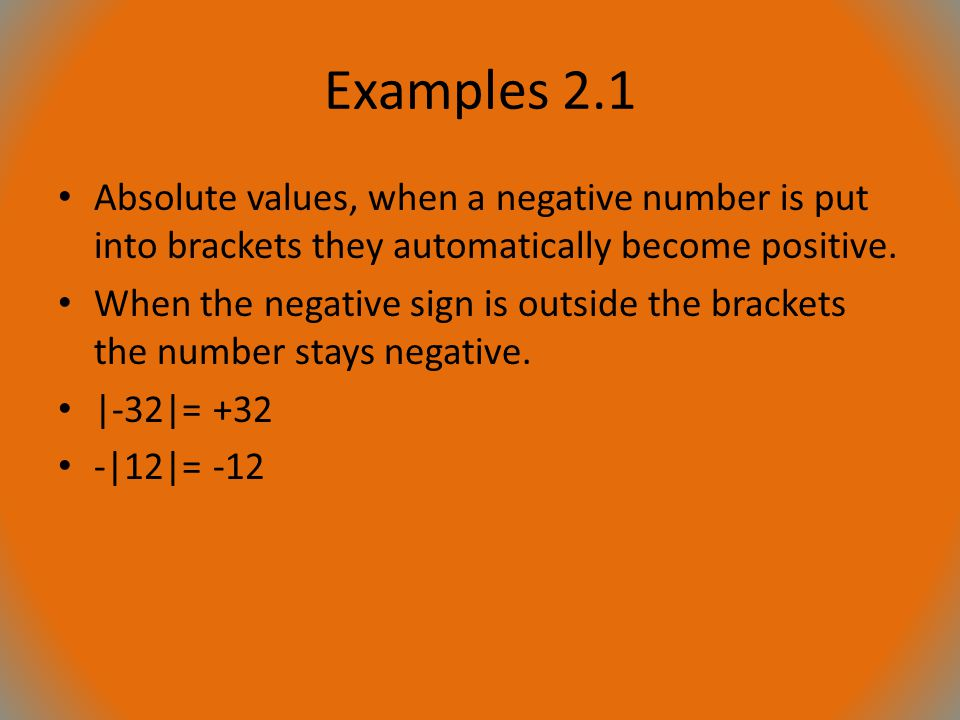 Examples 2.1 Absolute values, when a negative number is put into brackets they automatically become positive.