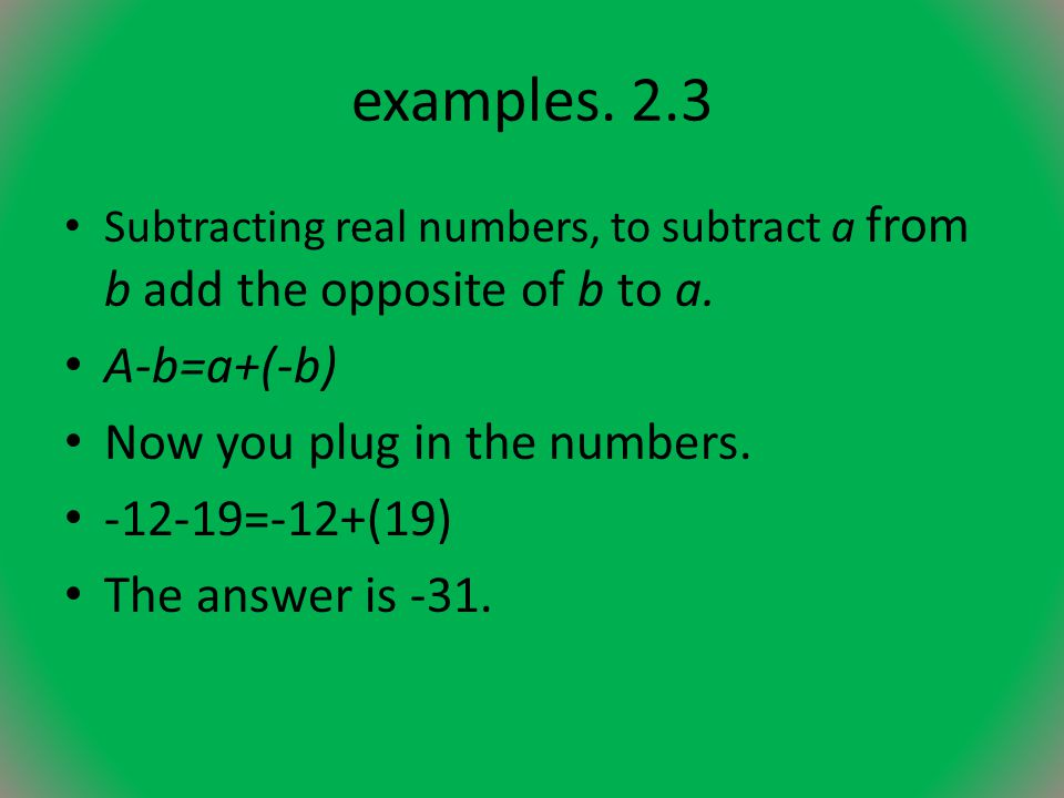 examples. 2.3 A-b=a+(-b) Now you plug in the numbers. -12-19=-12+(19)