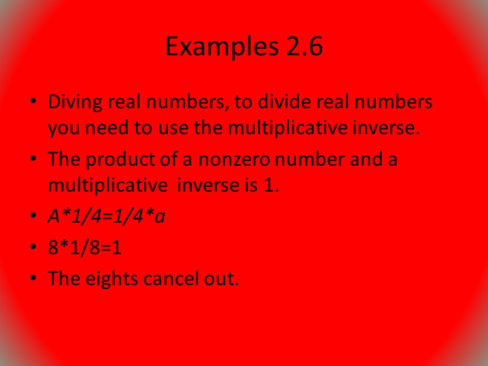 Examples 2.6 Diving real numbers, to divide real numbers you need to use the multiplicative inverse.