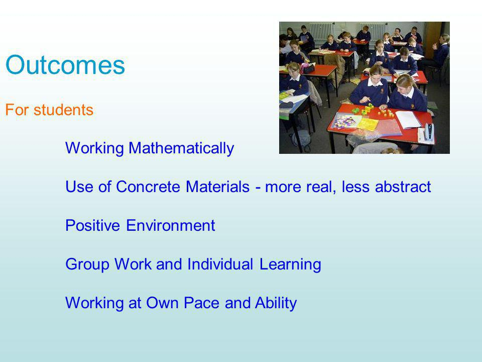 Outcomes For students. Working Mathematically. Use of Concrete Materials - more real, less abstract.