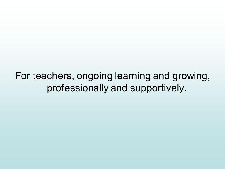 For teachers, ongoing learning and growing, professionally and supportively.