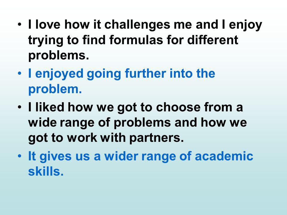 I love how it challenges me and I enjoy trying to find formulas for different problems.