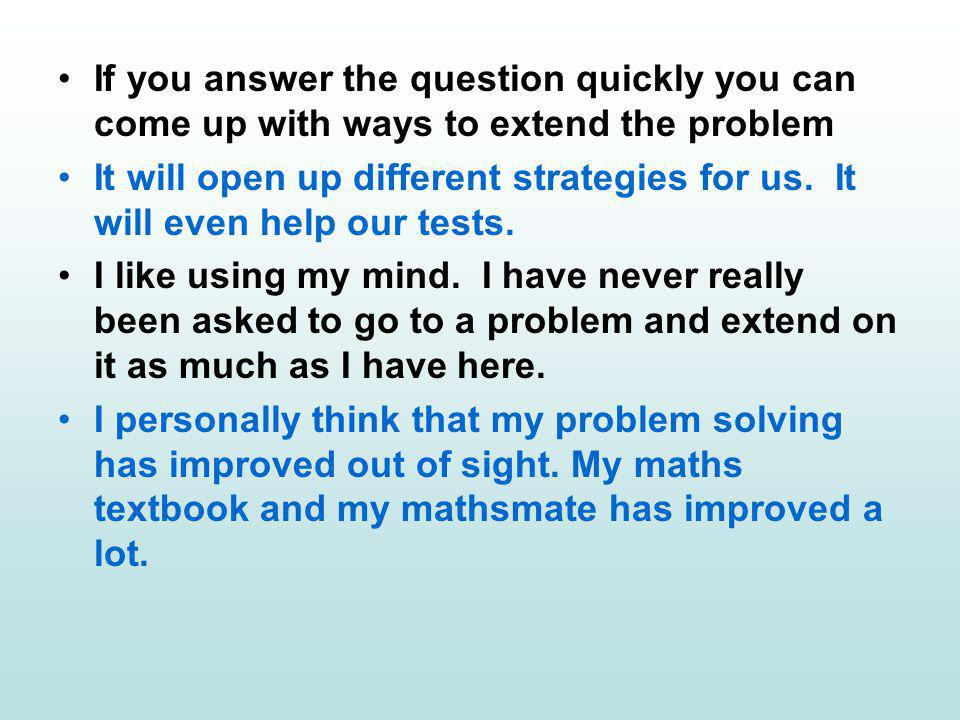 If you answer the question quickly you can come up with ways to extend the problem