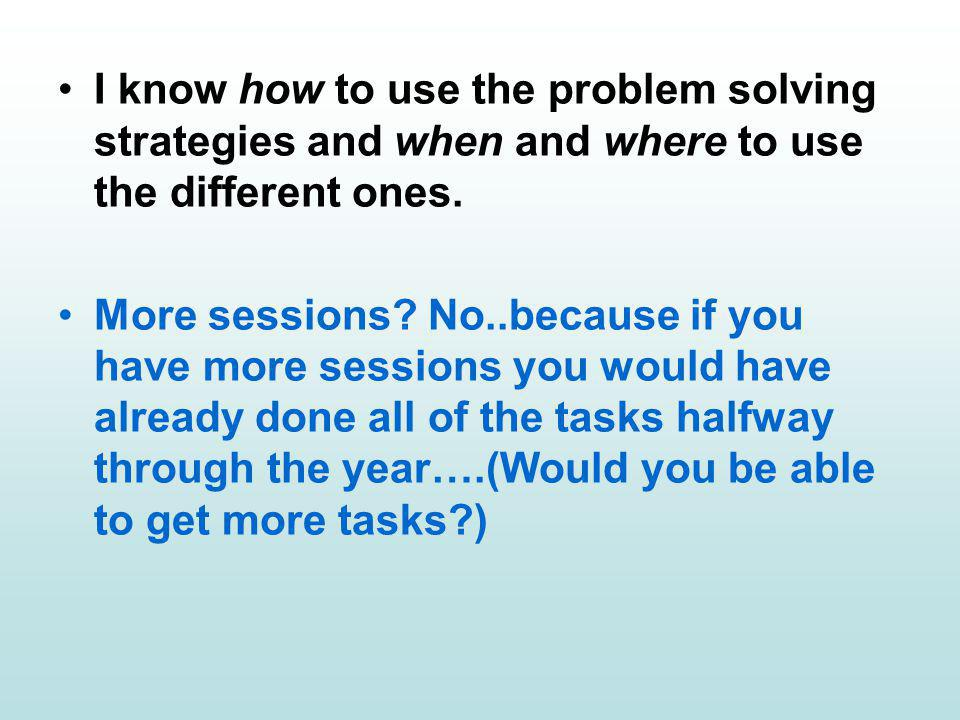I know how to use the problem solving strategies and when and where to use the different ones.