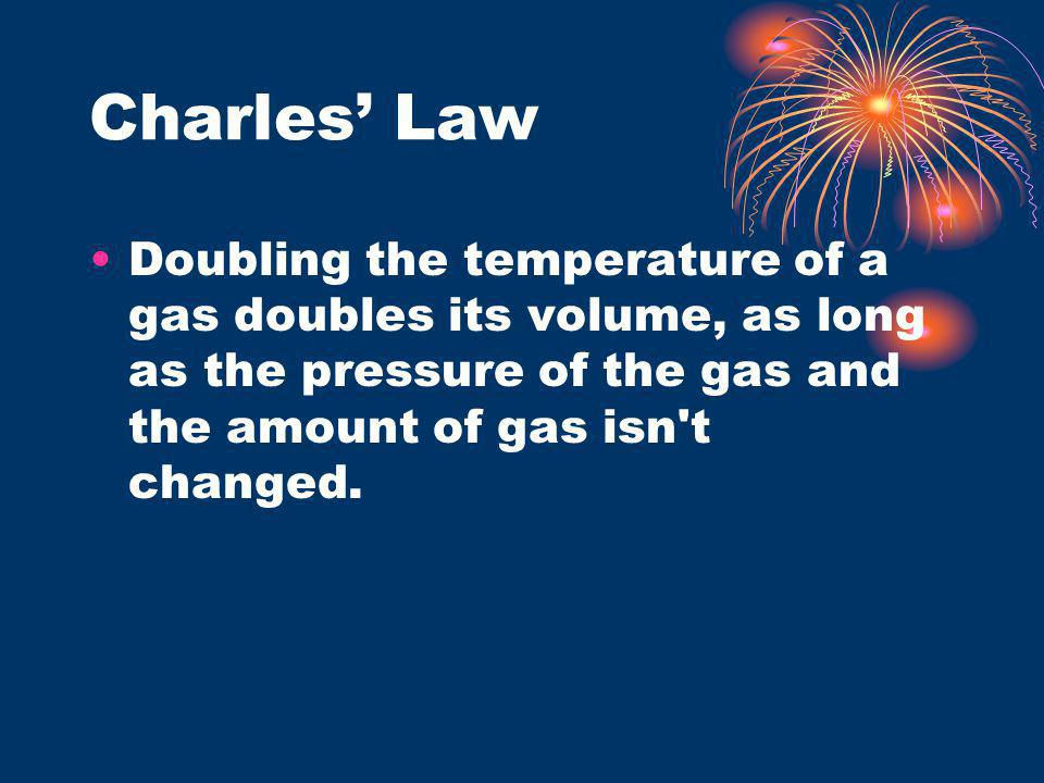 Charles' Law Doubling the temperature of a gas doubles its volume, as long as the pressure of the gas and the amount of gas isn t changed.