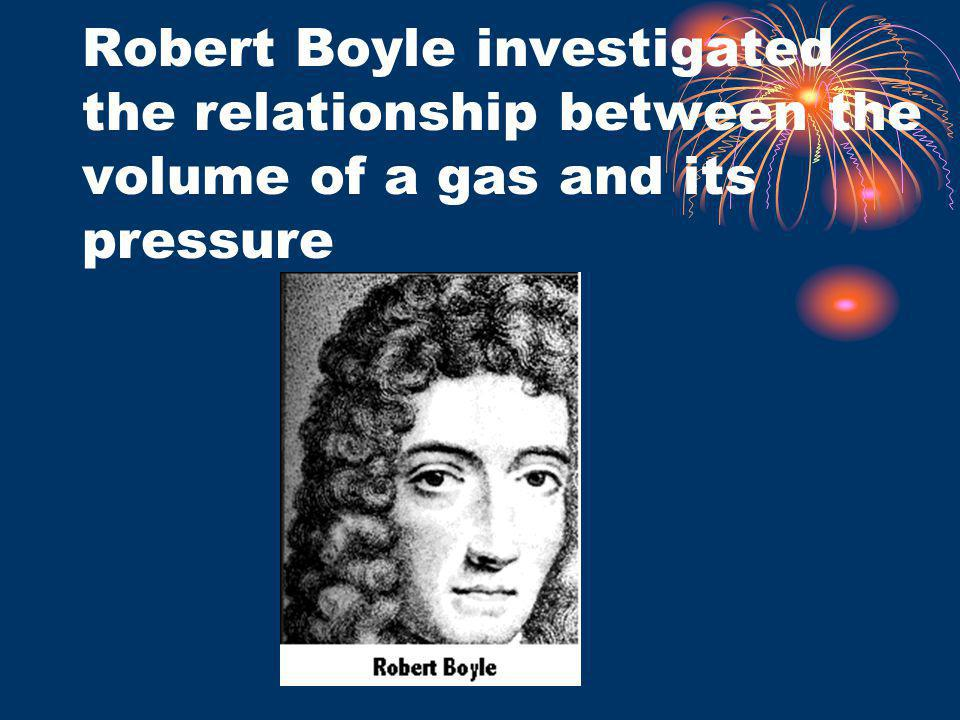 Robert Boyle investigated the relationship between the volume of a gas and its pressure