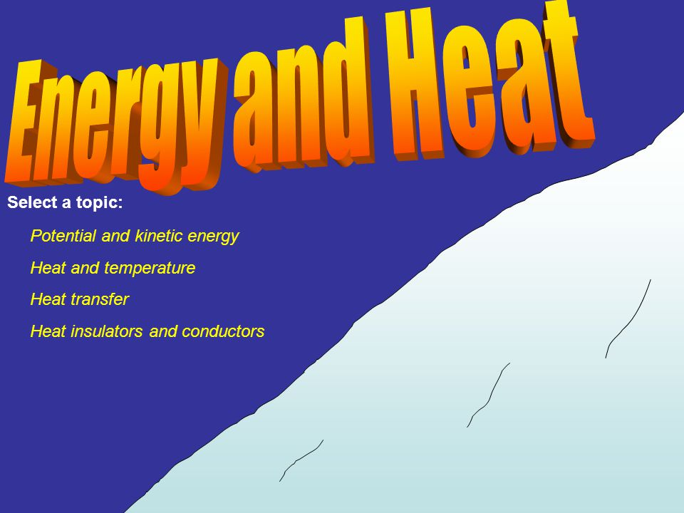 Energy and Heat Select a topic: Potential and kinetic energy